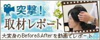 突撃!取材レポート 大変身のBefore&Afterを動画でレポート
